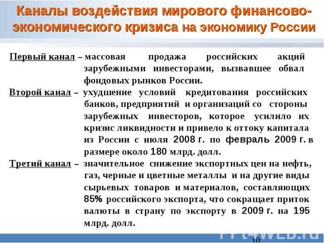 Каналы воздействия мирового финансово-экономического кризиса на экономику России Первый канал – массовая продажа российских акций зарубежными инвесторами, вызвавшее обвал фондовых рынков России. Второй канал – ухудшение условий кредитования российск…
