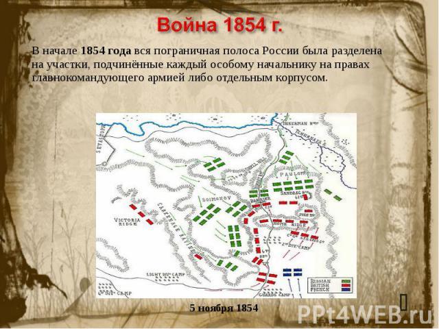 Война 1854 г. В начале 1854 года вся пограничная полоса России была разделена на участки, подчинённые каждый особому начальнику на правах главнокомандующего армией либо отдельным корпусом.