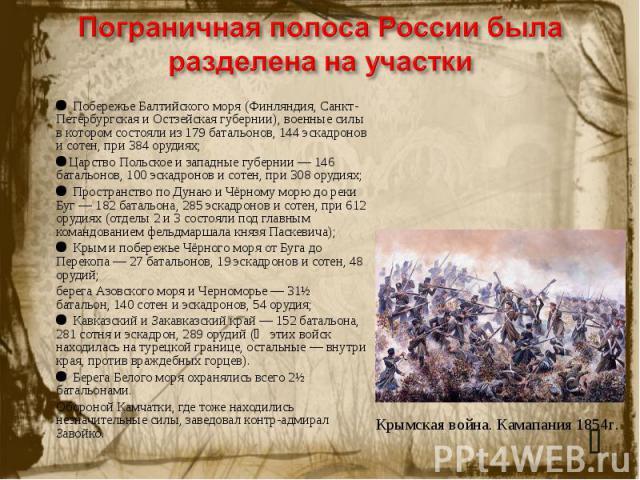 Пограничная полоса России была разделена на участки Побережье Балтийского моря (Финляндия, Санкт-Петербургская и Остзейская губернии), военные силы в котором состояли из 179 батальонов, 144 эскадронов и сотен, при 384 орудиях;Царство Польское и запа…