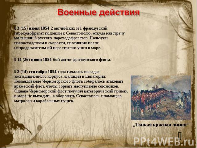 Военные действия 3(15) июня 1854 2 английских и 1 французский пароходофрегат подошли к Севастополю, откуда навстречу им вышли 6 русских пароходофрегатов. Пользуясь превосходством в скорости, противник после непродолжительной перестрелки ушел в море…