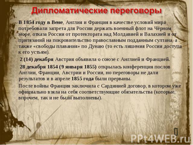 Дипломатические переговоры В 1854 году в Вене, Англия и Франция в качестве условий мира потребовали запрета для России держать военный флот на Чёрном море, отказа России от протектората над Молдавией и Валахией и от притязаний на покровительство пра…
