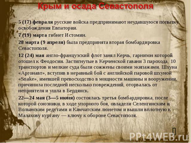 Крым и осада Севастополя 5 (17) февраля русские войска предпринимают неудавшуюся попытку освобождения Евпатории.7 (19) марта гибнет Истомин.28марта (9 апреля) была предпринята вторая бомбардировка Севастополя.12(24) мая англо-французский флот заня…