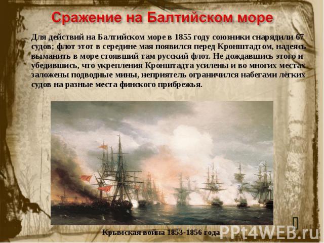 Сражение на Балтийском море Для действий на Балтийском море в 1855 году союзники снарядили 67 судов; флот этот в середине мая появился перед Кронштадтом, надеясь выманить в море стоявший там русский флот. Не дождавшись этого и убедившись, что укрепл…