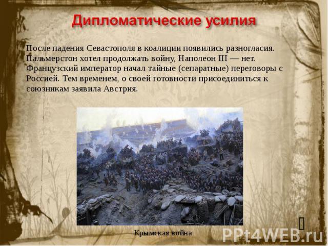 Дипломатические усилияПосле падения Севастополя в коалиции появились разногласия. Пальмерстон хотел продолжать войну, Наполеон III— нет. Французский император начал тайные (сепаратные) переговоры с Россией. Тем временем, о своей готовности присоеди…