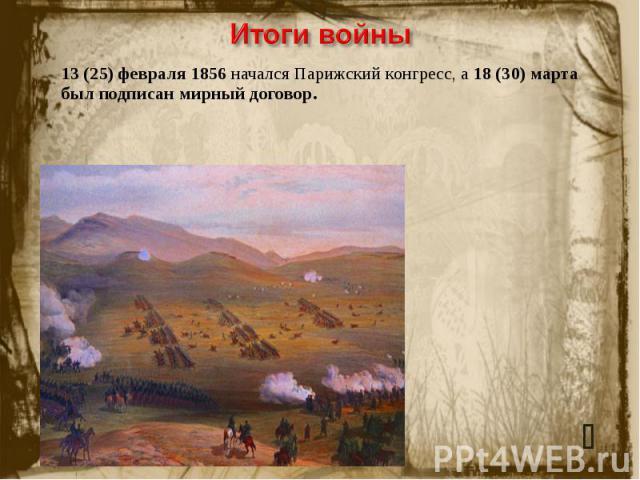 Итоги войны13(25) февраля 1856 начался Парижский конгресс, а 18(30) марта был подписан мирный договор.