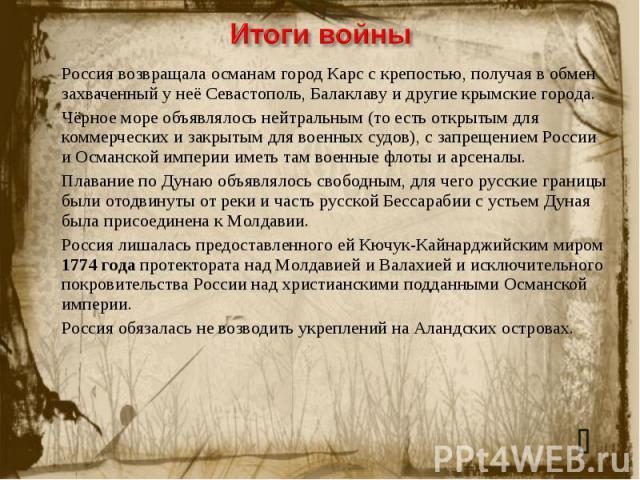 Итоги войныРоссия возвращала османам город Карс с крепостью, получая в обмен захваченный у неё Севастополь, Балаклаву и другие крымские города.Чёрное море объявлялось нейтральным (то есть открытым для коммерческих и закрытым для военных судов), с за…