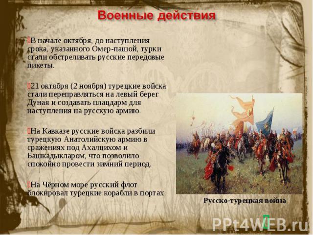 Военные действияВ начале октября, до наступления срока, указанного Омер-пашой, турки стали обстреливать русские передовые пикеты.21 октября (2 ноября) турецкие войска стали переправляться на левый берег Дуная и создавать плацдарм для наступления на …