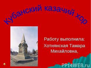 Кубанский казачий хор Работу выполнила:Хотнянская Тамара Михайловна,