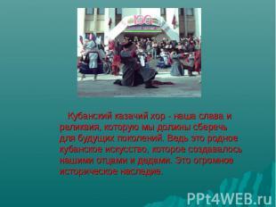 Кубанский казачий хор - наша слава и реликвия, которую мы должны сберечь для буд