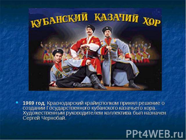 1969 год. Краснодарский крайисполком принял решение о создании Государственного кубанского казачьего хора. Художественным руководителем коллектива был назначен Сергей Чернобай.