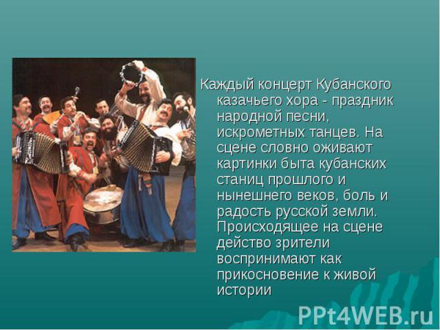 Каждый концерт Кубанского казачьего хора - праздник народной песни, искрометных танцев. На сцене словно оживают картинки быта кубанских станиц прошлого и нынешнего веков, боль и радость русской земли. Происходящее на сцене действо зрители воспринима…
