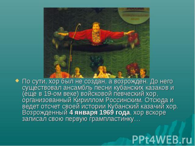 По сути, хор был не создан, а возрожден. До него существовал ансамбль песни кубанских казаков и (еще в 19-ом веке) войсковой певческий хор, организованный Кириллом Россинским. Отсюда и ведет отсчет своей истории Кубанский казачий хор.Возрожденный 4 …