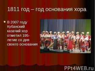 1811 год – год основания хора В 2007 году Кубанский казачий хор отметил 195-лети