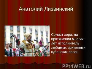 Анатолий ЛизвинскийСолист хора, на протяжении многих лет исполнитель любимых зри
