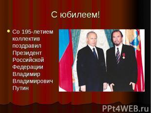 С юбилеем!Со 195-летием коллектив поздравил Президент Российской Федерации Влади