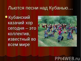 Льются песни над Кубанью… Кубанский казачий хор сегодня – это коллектив, известн