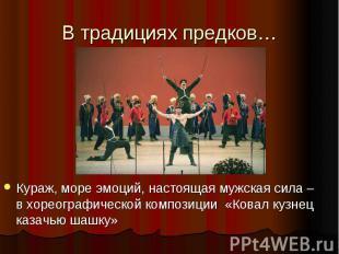 В традициях предков… Кураж, море эмоций, настоящая мужская сила – в хореографиче
