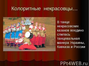 Колоритные некрасовцы…В танце некрасовских казаков воедино слилась танцевальная