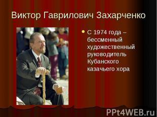 Виктор Гаврилович Захарченко С 1974 года – бессменный художественный руководител