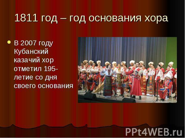1811 год – год основания хора В 2007 году Кубанский казачий хор отметил 195-летие со дня своего основания