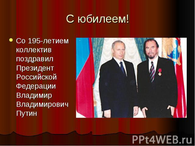 С юбилеем!Со 195-летием коллектив поздравил Президент Российской Федерации Владимир Владимирович Путин
