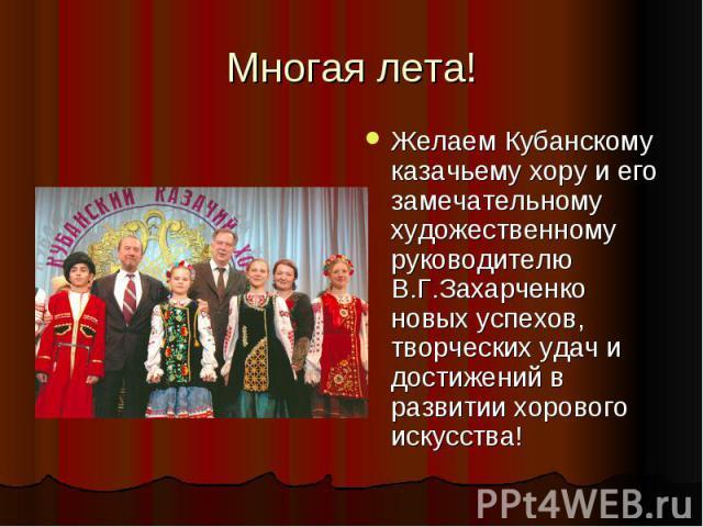 Многая лета!Желаем Кубанскому казачьему хору и его замечательному художественному руководителю В.Г.Захарченко новых успехов, творческих удач и достижений в развитии хорового искусства!