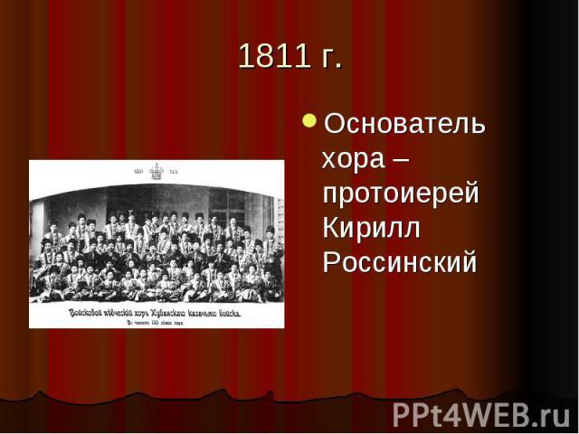 1811 г.Основатель хора – протоиерей Кирилл Россинский