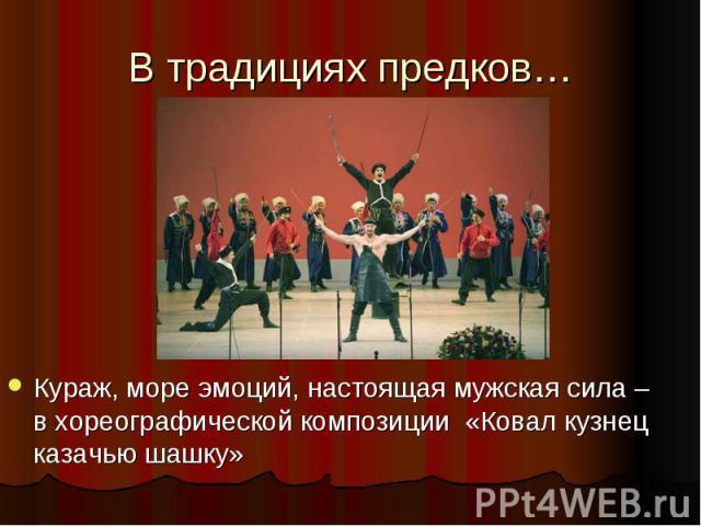 В традициях предков… Кураж, море эмоций, настоящая мужская сила – в хореографической композиции «Ковал кузнец казачью шашку»