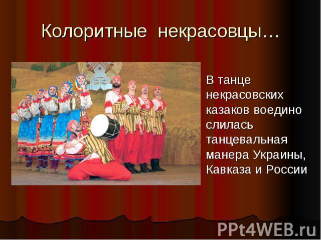 Колоритные некрасовцы…В танце некрасовских казаков воедино слилась танцевальная манера Украины, Кавказа и России