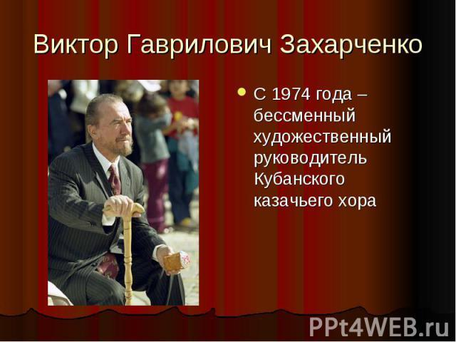 Виктор Гаврилович Захарченко С 1974 года – бессменный художественный руководитель Кубанского казачьего хора