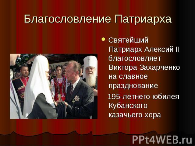 Благословление ПатриархаСвятейший Патриарх Алексий II благословляет Виктора Захарченко на славное празднование 195-летнего юбилея Кубанского казачьего хора