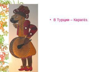 В Турции – Карагёз.