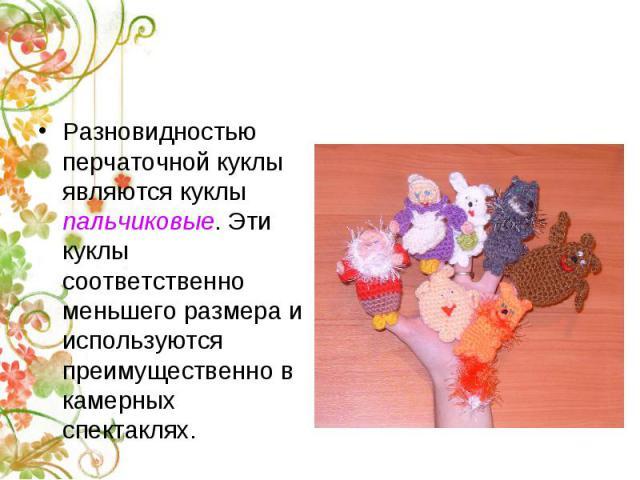 Разновидностью перчаточной куклы являются куклы пальчиковые. Эти куклы соответственно меньшего размера и используются преимущественно в камерных спектаклях.