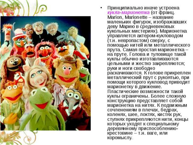 Принципиально иначе устроена кукла-марионетка (от франц. Marion, Marionette – название маленьких фигурок, изображавших деву Марию в средневековых кукольных мистериях). Марионетка управляется актером-кукловодом (т.н. невропастом) сверху, с помощью ни…