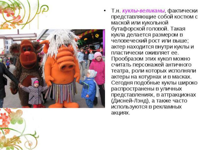 Т.н. куклы-великаны, фактически представляющие собой костюм с маской или кукольной бутафорской головой. Такая кукла делается размером в человеческий рост или выше; актер находится внутри куклы и пластически оживляет ее. Прообразом этих кукол можно с…