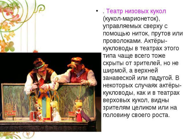 . Театр низовых кукол (кукол-марионеток), управляемых сверху с помощью ниток, прутов или проволоками. Актёры-кукловоды в театрах этого типа чаще всего тоже скрыты от зрителей, но не ширмой, а верхней занавеской или падугой. В некоторых случаях актёр…
