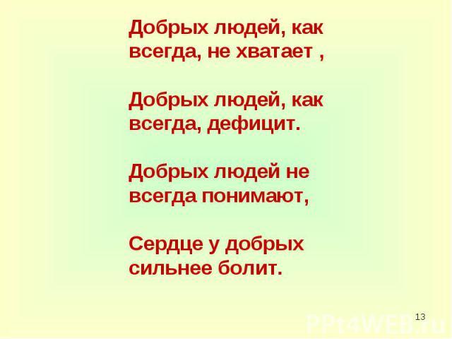 Добрых людей, как всегда, не хватает , Добрых людей, как всегда, дефицит. Добрых людей не всегда понимают, Сердце у добрых сильнее болит.