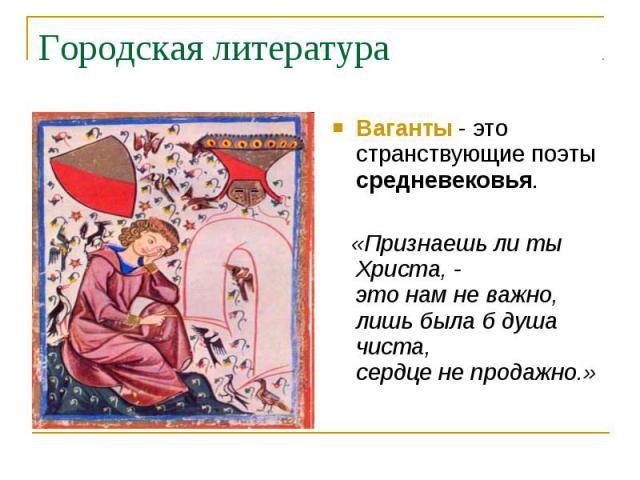 Городская литератураВаганты - это странствующие поэты средневековья. «Признаешь ли ты Христа, -это нам не важно,лишь была б душа чиста,сердце не продажно.»
