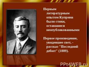 Первым литературным опытом Куприна были стихи, оставшиеся неопубликованнымиПерво
