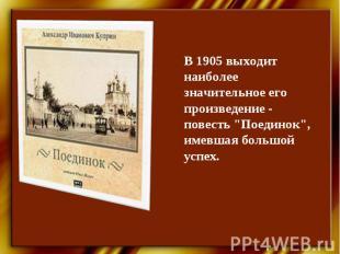 """В 1905 выходит наиболее значительное его произведение - повесть """"Поединок"""", имев"""