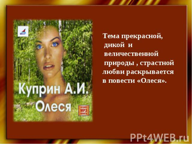 Тема прекрасной, дикой и величественной природы , страстной любви раскрывается в повести «Олеся».