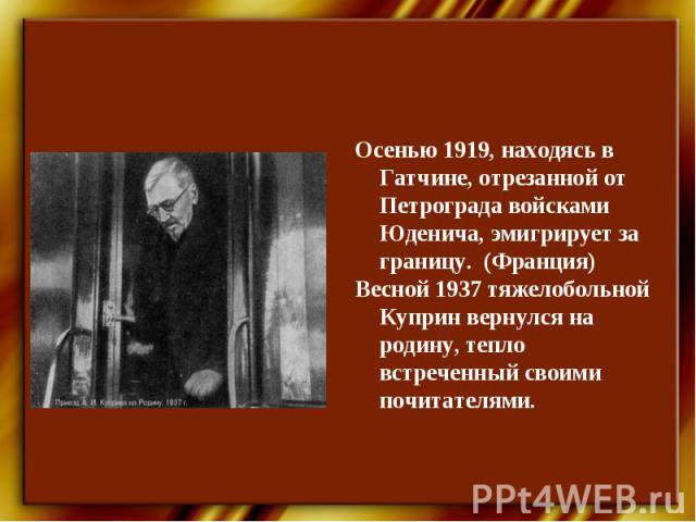 Осенью 1919, находясь в Гатчине, отрезанной от Петрограда войсками Юденича, эмигрирует за границу. (Франция)Весной 1937 тяжелобольной Куприн вернулся на родину, тепло встреченный своими почитателями.