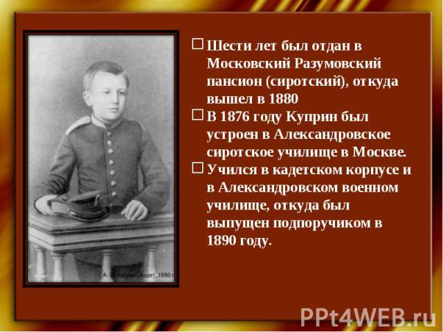 Шести лет был отдан в Московский Разумовский пансион (сиротский), откуда вышел в 1880В 1876 году Куприн был устроен в Александровское сиротское училище в Москве. Учился в кадетском корпусе и в Александровском военном училище, откуда был выпущен подп…