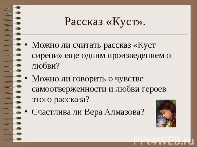 Рассказ «Куст». Можно ли считать рассказ «Куст сирени» еще одним произведением о любви?Можно ли говорить о чувстве самоотверженности и любви героев этого рассказа?Счастлива ли Вера Алмазова?