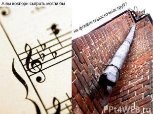 А вы ноктюрн сыграть могли бына флейте водосточных труб?