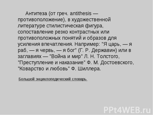 Антитеза (от греч. antithesis — противоположение), в художественной литературе стилистическая фигура, сопоставление резко контрастных или противоположных понятий и образов для усиления впечатления. Например: