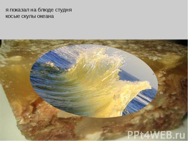 я показал на блюде студнякосые скулы океана
