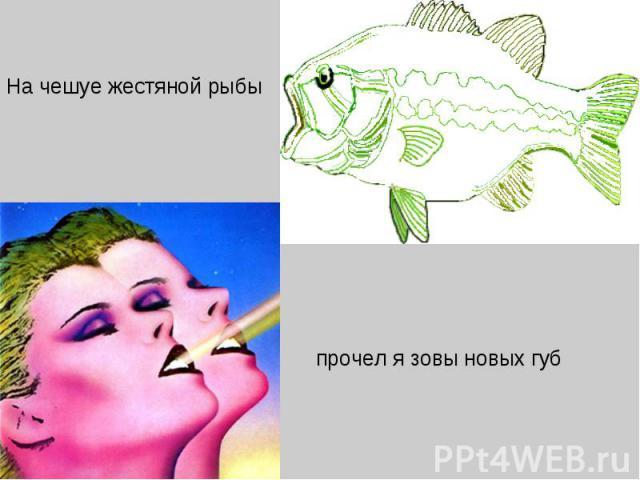 На чешуе жестяной рыбыпрочел я зовы новых губ