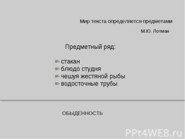 Мир текста определяется предметамиМ.Ю. ЛотманПредметный ряд:стаканблюдо студнячешуя жестяной рыбыводосточные трубыОБЫДЕННОСТЬ