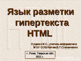 Язык разметки гипертекста HTML Куценко И.С., учитель информатики МОУ СОШ №9 им.В